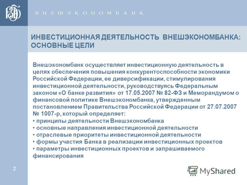 2 Внешэкономбанк осуществляет инвестиционную деятельность в целях обеспечения повышения конкурентоспособности экономики Российской Федерации, ее диверсификации, стимулирования инвестиционной деятельности, руководствуясь Федеральным законом «О банке р