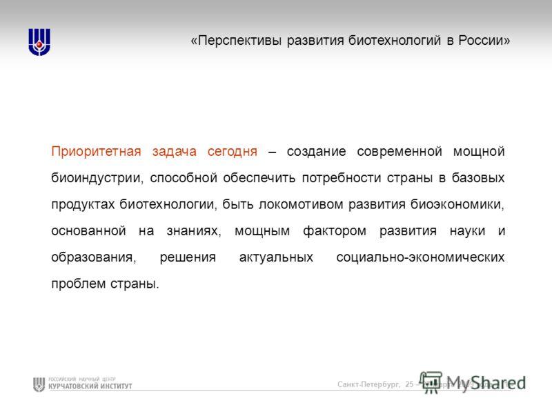 Санкт-Петербург, 25 – 27 марта 2009 года – (1)- «Перспективы развития биотехнологий в России» Приоритетная задача сегодня – создание современной мощной биоиндустрии, способной обеспечить потребности страны в базовых продуктах биотехнологии, быть локо