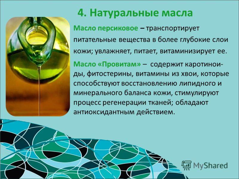 4. Натуральные масла Масло «Провитам» – содержит каротинои- ды, фитостерины, витамины из хвои, которые способствуют восстановлению липидного и минерального баланса кожи, стимулируют процесс регенерации тканей; обладают антиоксидантным действием. Масл