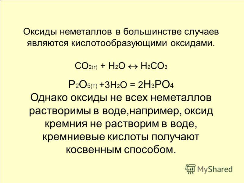 Оксиды неметаллов в большинстве случаев являются кислотообразующими оксидами. СО 2(г) + Н 2 О Н 2 СО 3 Р 2 О 5(т) +3Н 2 О = 2 Н 3 РО 4 Однако оксиды не всех неметаллов растворимы в воде,например, оксид кремния не растворим в воде, кремниевые кислоты