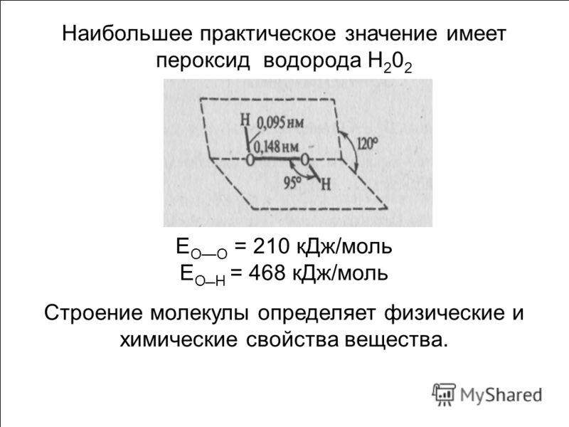 Наибольшее практическое значение имеет пероксид водорода Н 2 0 2 Е ОО = 210 кДж/моль Е ОН = 468 кДж/моль Строение молекулы определяет физические и химические свойства вещества.