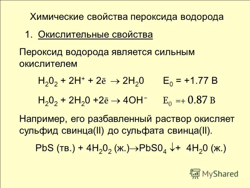 Химические свойства пероксида водорода 1. Окислительные свойства Пероксид водорода является сильным окислителем Н 2 0 2 + 2Н + + 2 ē 2Н 2 0 Е 0 = +1.77 В Н 2 0 2 + 2Н 2 0 +2 ē 4ОН ¯ Е 0 =+ 0.87 В Например, его разбавленный раствор окисляет сульфид св