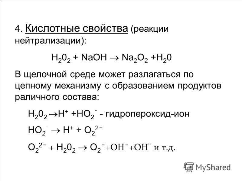 4. Кислотные свойства (реакции нейтрализации): Н 2 0 2 + NaOH Na 2 O 2 +Н 2 0 В щелочной среде может разлагаться по цепному механизму с образованием продуктов раличного состава: Н 2 0 2 Н + +НО 2 ¯ - гидропероксид-ион НО 2 ¯ Н + + О 2 2 ¯ О 2 2 ¯ + Н