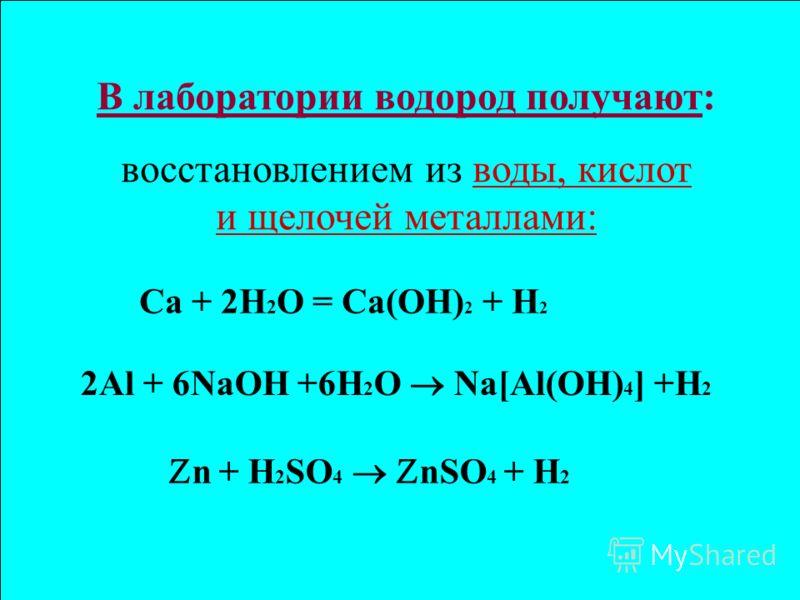 В лаборатории водород получают: восстановлением из воды, кислот и щелочей металлами: n + H 2 SO 4 nSO 4 + H 2 2Al + 6NaOH +6H 2 O Na[Al(OH) 4 ] +H 2 Ca + 2H 2 O = Ca(OH) 2 + H 2