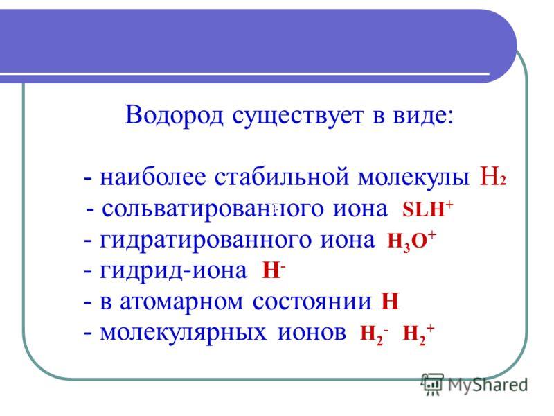 Водород существует в виде: - наиболее стабильной молекулы Н 2 -- сольватированного иона SLH + - гидратированного иона Н 3 О + - гидрид-иона Н - - в атомарном состоянии Н - молекулярных ионов Н 2 - Н 2 + Н-