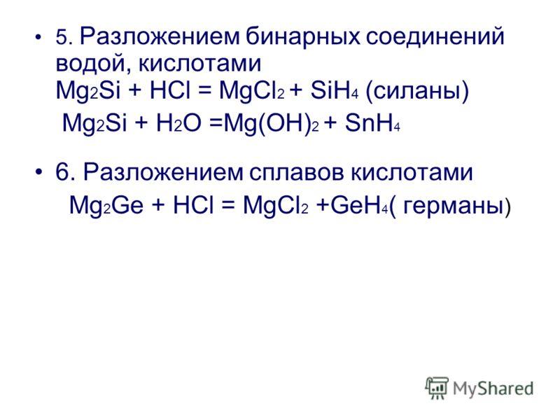 5. Разложением бинарных соединений водой, кислотами Mg 2 Si + HCl = MgCl 2 + SiH 4 (силаны) Mg 2 Si + Н 2 О =Mg(OH) 2 + SnH 4 6. Разложением сплавов кислотами Mg 2 Ge + HCl = MgCl 2 +GeH 4 ( германы )