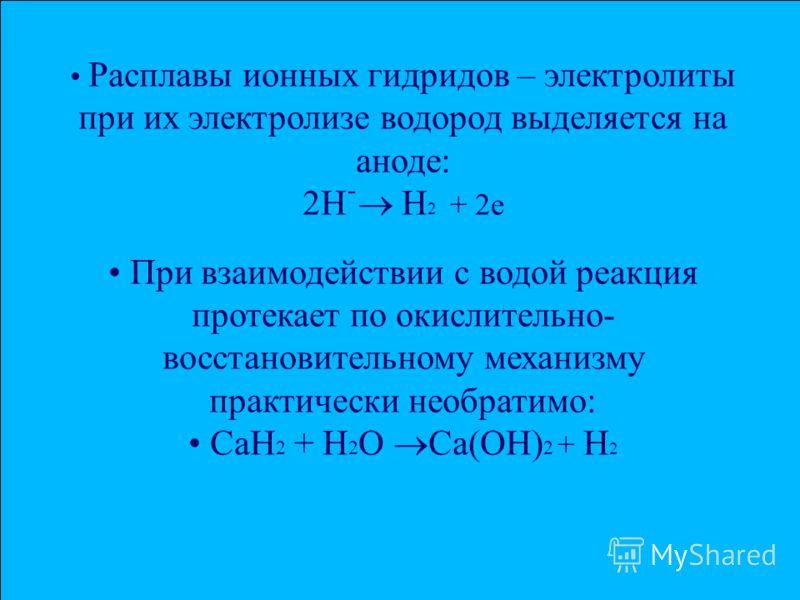Расплавы ионных гидридов – электролиты при их электролизе водород выделяется на аноде: 2Нֿ Н 2 + 2е При взаимодействии с водой реакция протекает по окислительно- восстановительному механизму практически необратимо: СаН 2 + Н 2 О Са(ОН) 2 + Н 2