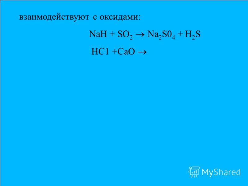 взаимодействуют c оксидами: NaH + SO 2 Na 2 S0 4 + Н 2 S НС1 +СаО