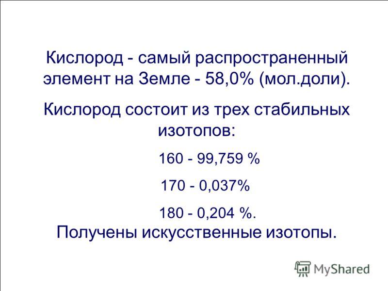 Кислород - самый распространенный элемент на Земле - 58,0% (мол.доли). Кислород состоит из трех стабильных изотопов: 160 - 99,759 % 170 - 0,037% 180 - 0,204 %. Получены искусственные изотопы.
