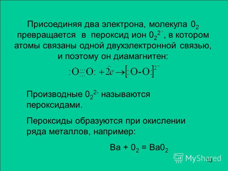 Присоединяя два электрона, молекула 0 2 превращается в пероксид ион 0 2 2 ¯, в котором атомы связаны одной двухэлектронной связью, и поэтому он диамагнитен: Производные 0 2 2- называются пероксидами. Пероксиды образуются при окислении ряда металлов,