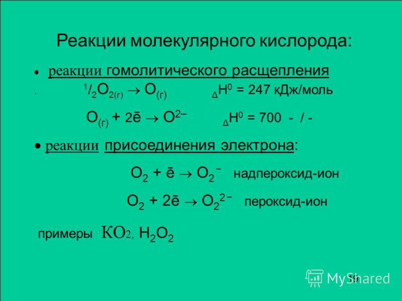 Реакции молекулярного кислорода: реакции гомолитического расщепления. 1 / 2 О 2(г) О (г) Δ Н 0 = 247 кДж/моль О (г) + 2 ē О 2 ¯ Δ Н 0 = 700 - / - реакции присоединения электрона: О 2 + ē О 2 ¯ надпероксид-ион О 2 + 2ē О 2 2 ¯ пероксид-ион примеры КО