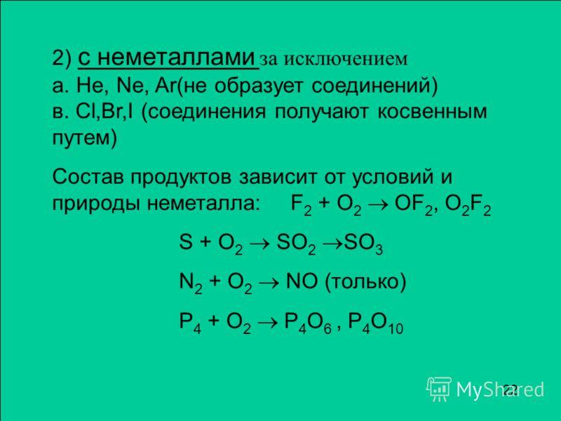 2) c неметаллами за исключением а. He, Ne, Ar(не образует соединений) в. Cl,Br,I (соединения получают косвенным путем) Состав продуктов зависит от условий и природы неметалла: F 2 + O 2 OF 2, O 2 F 2 S + O 2 SO 2 SO 3 N 2 + O 2 NO (только) P 4 + O 2