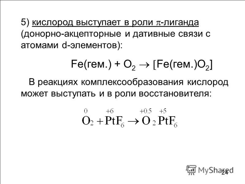 5) кислород выступает в роли -лиганда (донорно-акцепторные и дативные связи с атомами d-элементов): Fe(гем.) + O 2 Fe(гем.)O 2 ] В реакциях комплексообразования кислород может выступать и в роли восстановителя: 24