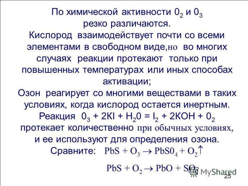 По химической активности 0 2 и 0 3 резко различаются. Кислород взаимодействует почти со всеми элементами в свободном виде, но во многих случаях реакции протекают только при повышенных температурах или иных способах активации; Озон реагирует со многим