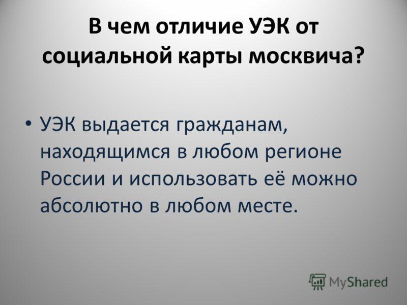 В чем отличие УЭК от социальной карты москвича? УЭК выдается гражданам, находящимся в любом регионе России и использовать её можно абсолютно в любом месте.