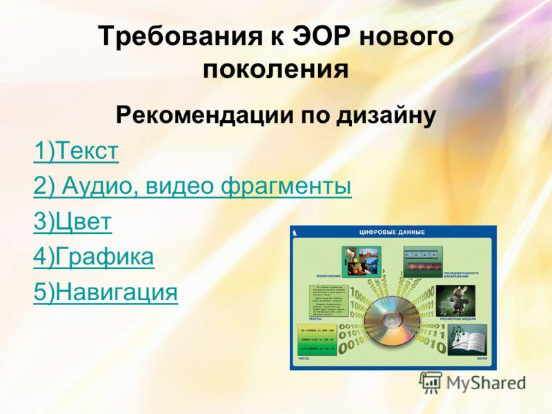 Требования к ЭОР нового поколения Рекомендации по дизайну 1)Текст 2) Аудио, видео фрагменты 3)Цвет 4)Графика 5)Навигация