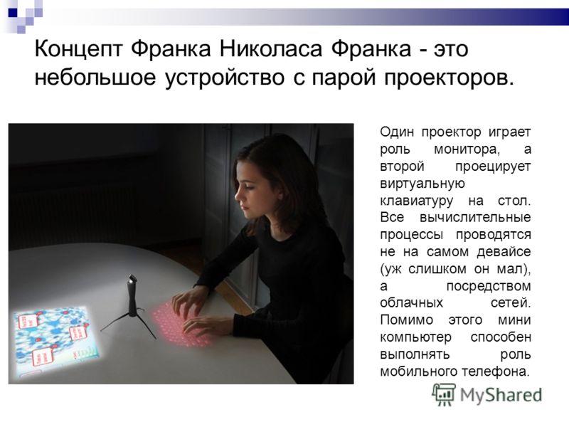 Концепт Франка Николаса Франка - это небольшое устройство с парой проекторов. Один проектор играет роль монитора, а второй проецирует виртуальную клавиатуру на стол. Все вычислительные процессы проводятся не на самом девайсе (уж слишком он мал), а по