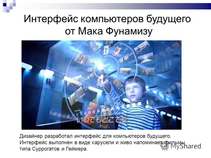 Интерфейс компьютеров будущего от Мака Фунамизу Дизайнер разработал интерфейс для компьютеров будущего. Интерфейс выполнен в виде карусели и живо напоминает фильмы типа Суррогатов и Геймера.