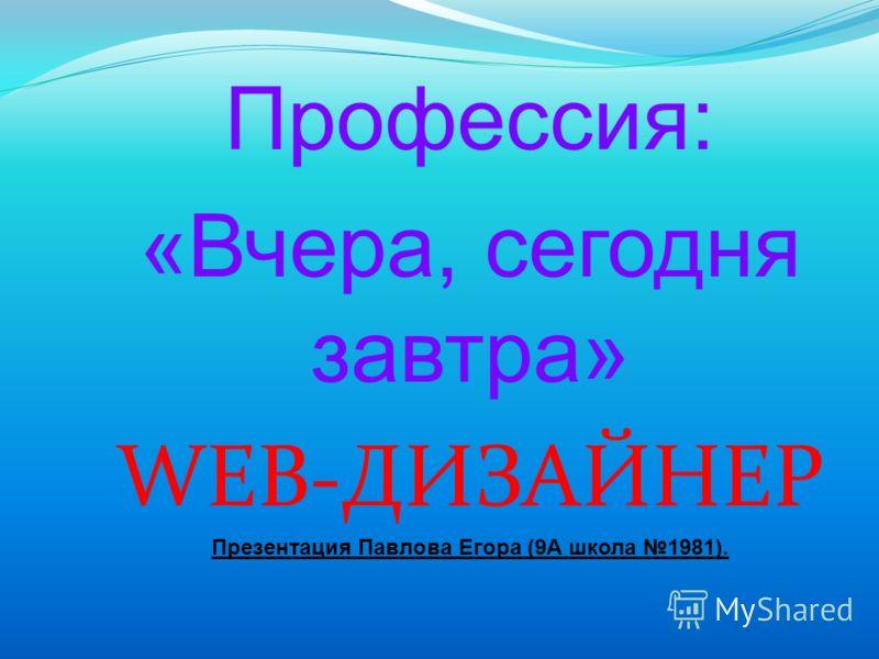 Профессия: «Вчера, сегодня завтра» WEB-ДИЗАЙНЕР Презентация Павлова Егора (9А школа 1981).