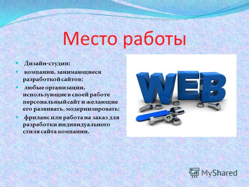 Место работы Дизайн-студии; компании, занимающиеся разработкой сайтов; любые организации, использующие в своей работе персональный сайт и желающие его развивать, модернизировать; фриланс или работа на заказ для разработки индивидуального стиля сайта