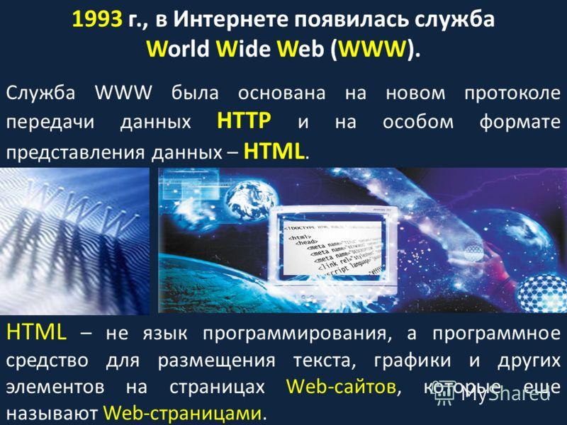 1993 г., в Интернете появилась служба World Wide Web (WWW). Служба WWW была основана на новом протоколе передачи данных HTTP и на особом формате представления данных – HTML. HTML – не язык программирования, а программное средство для размещения текст