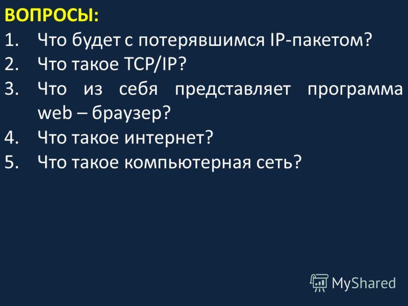 ВОПРОСЫ: 1.Что будет с потерявшимся IP-пакетом? 2.Что такое TCP/IP? 3.Что из себя представляет программа web – браузер? 4.Что такое интернет? 5.Что такое компьютерная сеть?