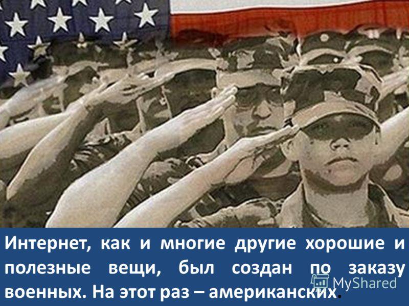 Интернет, как и многие другие хорошие и полезные вещи, был создан по заказу военных. На этот раз – американских.