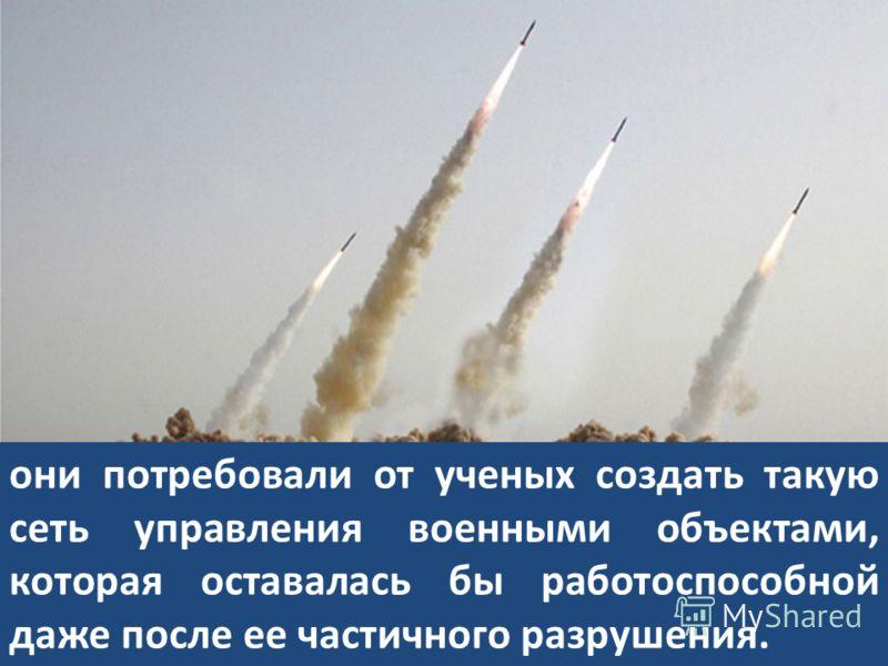 Опасаясь массированного ракетно-ядерного удара со стороны Советского Союза… они потребовали от ученых создать такую сеть управления военными объектами, которая оставалась бы работоспособной даже после ее частичного разрушения.