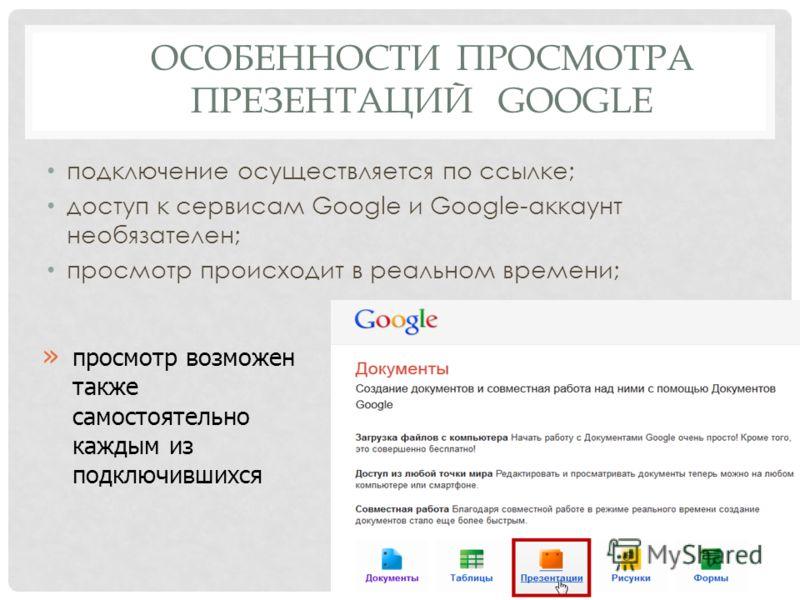 ОСОБЕННОСТИ ПРОСМОТРА ПРЕЗЕНТАЦИЙ GOOGLE подключение осуществляется по ссылке; доступ к сервисам Google и Google-аккаунт необязателен; просмотр происходит в реальном времени; 10 » просмотр возможен также самостоятельно каждым из подключившихся