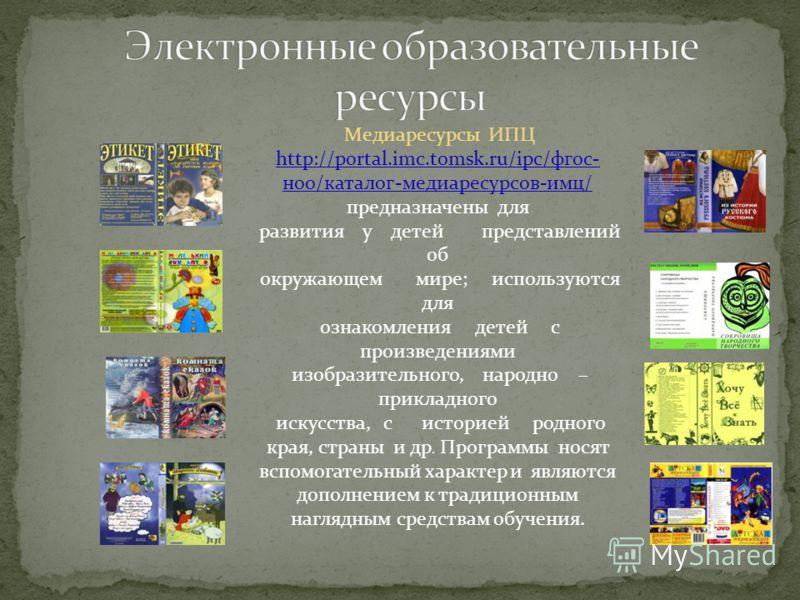 Медиаресурсы ИПЦ http://portal.imc.tomsk.ru/ipc/фгос- ноо/каталог-медиаресурсов-имц/ предназначены для развития у детей представлений об окружающем мире; используются для ознакомления детей с произведениями изобразительного, народно – прикладного иск
