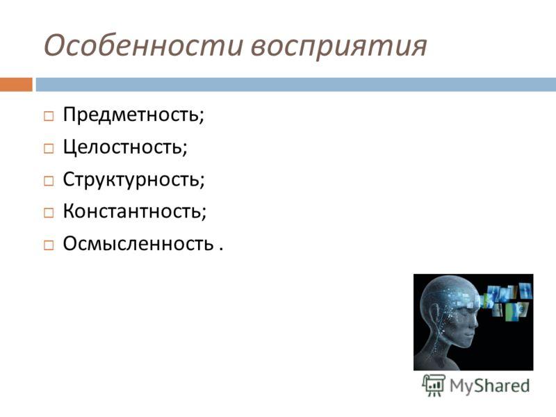 Особенности восприятия Предметность ; Целостность ; Структурность ; Константность ; Осмысленность.