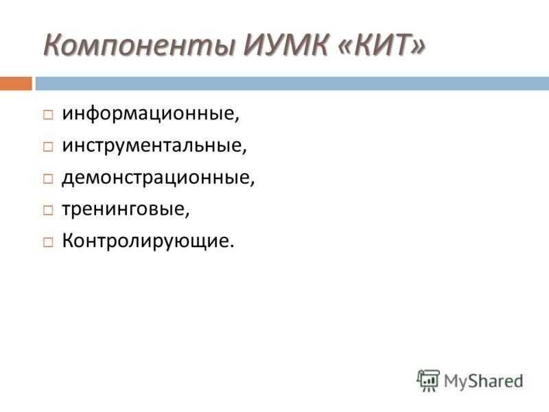 Компоненты ИУМК « КИТ » информационные, инструментальные, демонстрационные, тренинговые, Контролирующие.