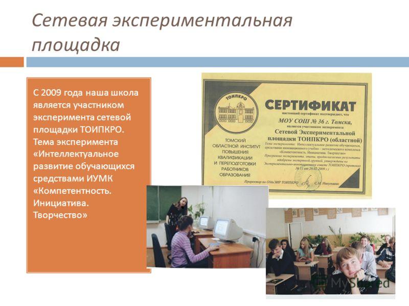 Сетевая экспериментальная площадка С 2009 года наша школа является участником эксперимента сетевой площадки ТОИПКРО. Тема эксперимента « Интеллектуальное развитие обучающихся средствами ИУМК « Компетентность. Инициатива. Творчество »