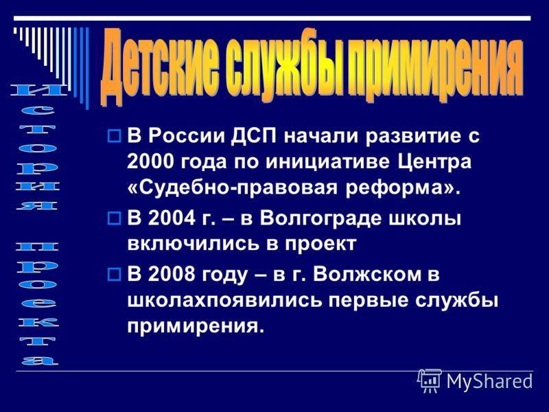 В России ДСП начали развитие с 2000 года по инициативе Центра «Судебно-правовая реформа». В 2004 г. – в Волгограде школы включились в проект В 2008 году – в г. Волжском в школахпоявились первые службы примирения.