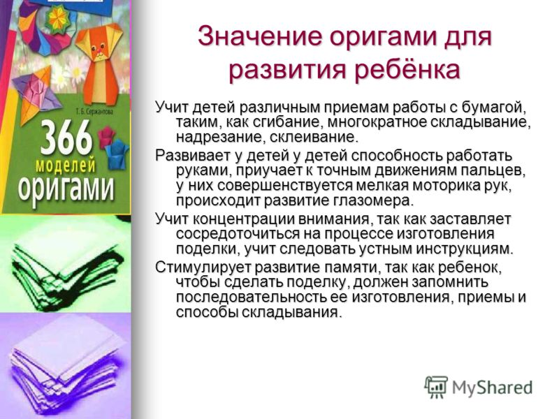 Значение оригами для развития ребёнка Учит детей различным приемам работы с бумагой, таким, как сгибание, многократное складывание, надрезание, склеивание. Развивает у детей у детей способность работать руками, приучает к точным движениям пальцев, у