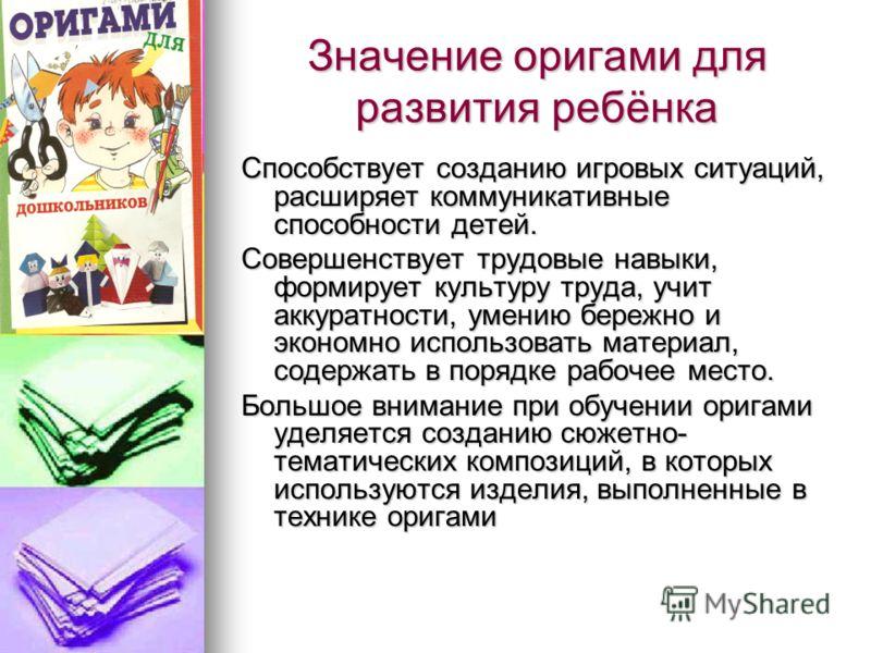 Значение оригами для развития ребёнка Способствует созданию игровых ситуаций, расширяет коммуникативные способности детей. Совершенствует трудовые навыки, формирует культуру труда, учит аккуратности, умению бережно и экономно использовать материал, с