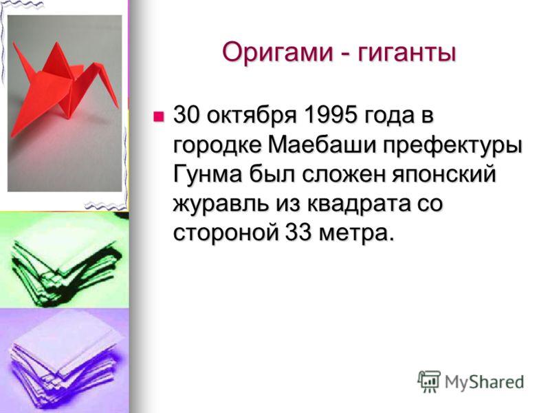 Оригами - гиганты 30 октября 1995 года в городке Маебаши префектуры Гунма был сложен японский журавль из квадрата со стороной 33 метра. 30 октября 1995 года в городке Маебаши префектуры Гунма был сложен японский журавль из квадрата со стороной 33 мет