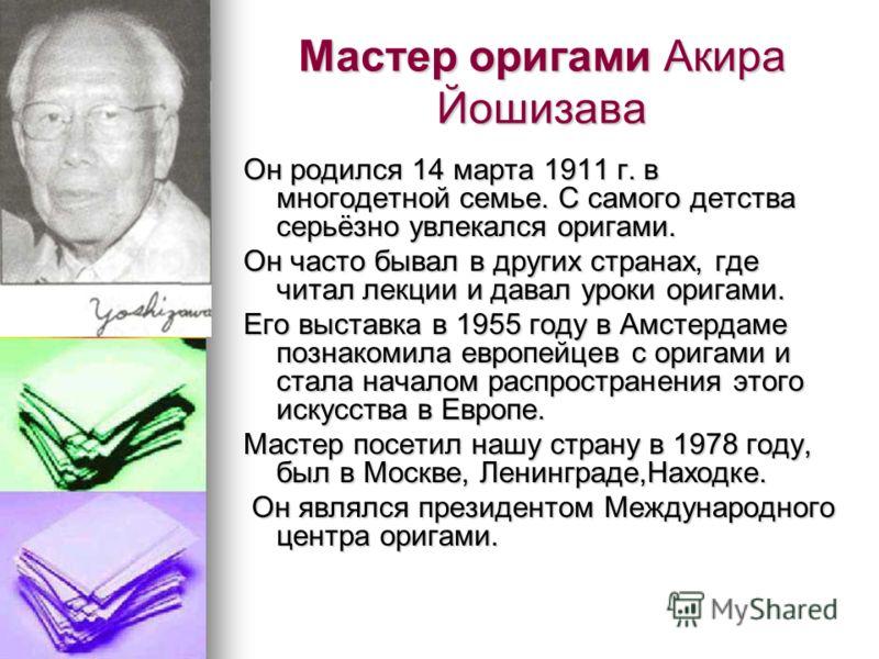 Мастер оригами Акира Йошизава Он родился 14 марта 1911 г. в многодетной семье. С самого детства серьёзно увлекался оригами. Он часто бывал в других странах, где читал лекции и давал уроки оригами. Его выставка в 1955 году в Амстердаме познакомила евр