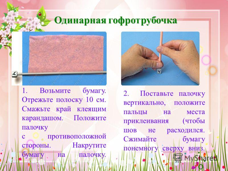 1. Возьмите бумагу. Отрежьте полоску 10 см. Смажьте край клеящим карандашом. Положите палочку с противоположной стороны. Накрутите бумагу на палочку. Одинарная гофротрубочка 2. Поставьте палочку вертикально, положите пальцы на места приклеивания (что