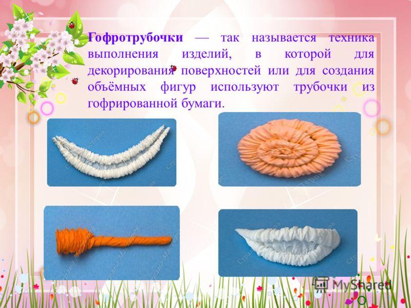 Гофротрубочки так называется техника выполнения изделий, в которой для декорирования поверхностей или для создания объёмных фигур используют трубочки из гофрированной бумаги.