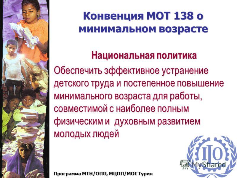Программа МТН/ОПП, МЦПП/МОТ Турин Конвенция МОТ 138 о минимальном возрасте Национальная политика по эффективному и полному устранению детского труда Национальная политика по эффективному и полному устранению детского труда Спецификация минимального в