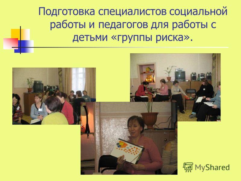 Подготовка специалистов социальной работы и педагогов для работы с детьми «группы риска».