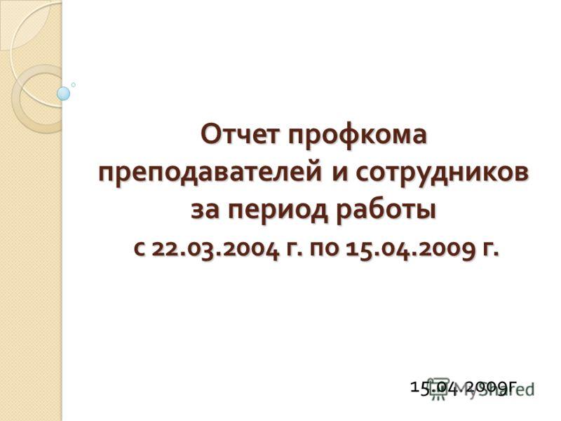 Отчет профкома преподавателей и сотрудников за период работы с 22.03.2004 г. по 15.04.2009 г. 15.04.2009г