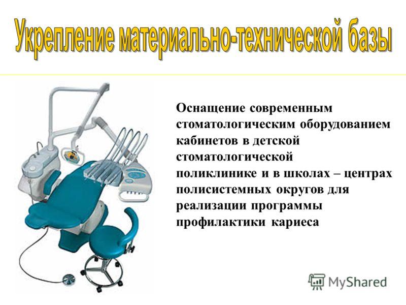Оснащение современным стоматологическим оборудованием кабинетов в детской стоматологической поликлинике и в школах – центрах полисистемных округов для реализации программы профилактики кариеса