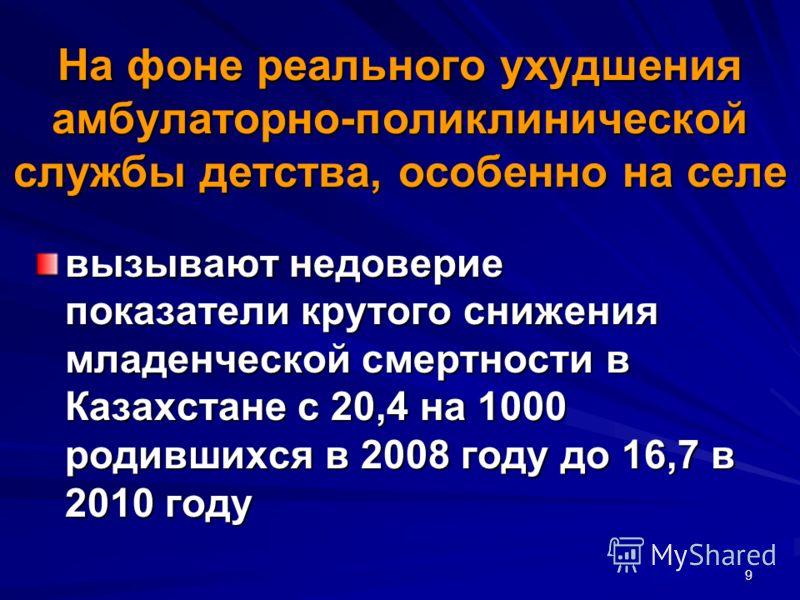 9 На фоне реального ухудшения амбулаторно-поликлинической службы детства, особенно на селе вызывают недоверие показатели крутого снижения младенческой смертности в Казахстане с 20,4 на 1000 родившихся в 2008 году до 16,7 в 2010 году