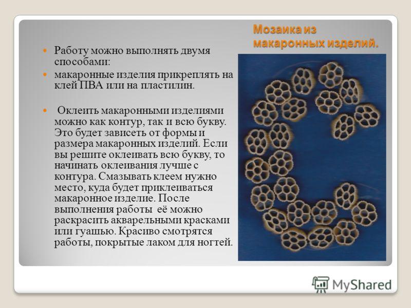 Мозаика из макаронных изделий. Работу можно выполнять двумя способами : макаронные изделия прикреплять на клей ПВА или на пластилин. Оклеить макаронными изделиями можно как контур, так и всю букву. Это будет зависеть от формы и размера макаронных изд