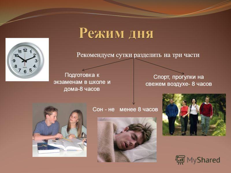 Рекомендуем сутки разделить на три части Подготовка к экзаменам в школе и дома-8 часов Спорт, прогулки на свежем воздухе- 8 часов Сон - не менее 8 часов