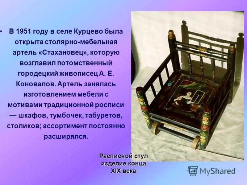 В 1951 году в селе Курцево была открыта столярно-мебельная артель «Стахановец», которую возглавил потомственный городецкий живописец А. Е. Коновалов. Артель занялась изготовлением мебели с мотивами традиционной росписи шкафов, тумбочек, табуретов, ст