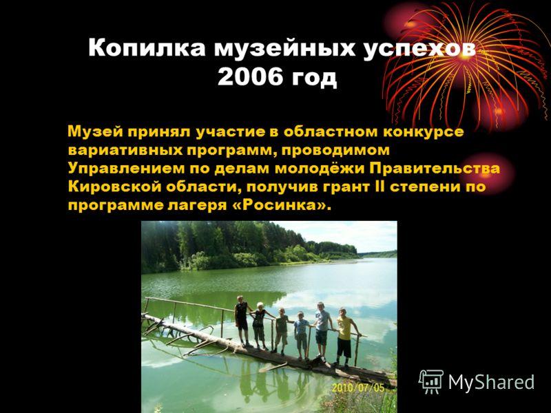 Копилка музейных успехов 2006 год Музей принял участие в областном конкурсе вариативных программ, проводимом Управлением по делам молодёжи Правительства Кировской области, получив грант ll степени по программе лагеря «Росинка».