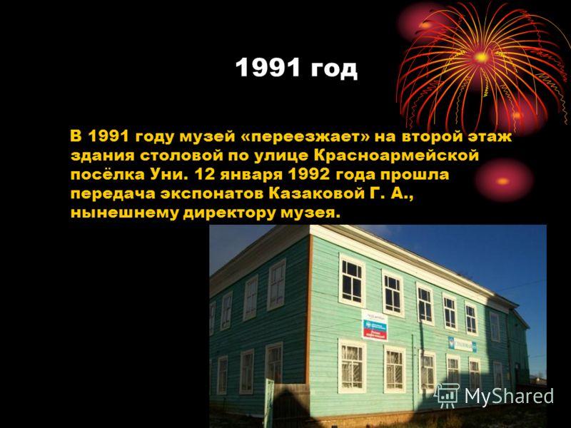1991 год В 1991 году музей «переезжает» на второй этаж здания столовой по улице Красноармейской посёлка Уни. 12 января 1992 года прошла передача экспонатов Казаковой Г. А., нынешнему директору музея.